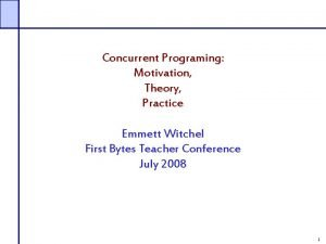 Concurrent Programing Motivation Theory Practice Emmett Witchel First