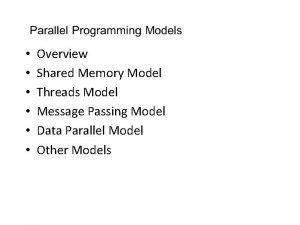 Overview Shared Memory Model Threads Model Message Passing