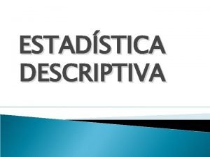 ESTADSTICA DESCRIPTIVA ESTADSTICA DESCRIPTIVA Recordemos que todo estudio