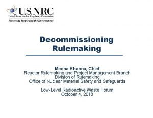 Decommissioning Rulemaking Meena Khanna Chief Reactor Rulemaking and