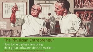 The Physician Entrepreneur How to help physicians bring