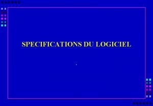 SPECIFICATIONS DU LOGICIEL OBJECTIFS DE LA PRESENTATION SPECIFICATIONS