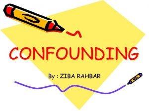 CONFOUNDING By ZIBA RAHBAR Confounder A Associated But