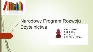 Narodowy Program Rozwoju Czytelnictwa Narodowy Program Rozwoju Czytelnictwa