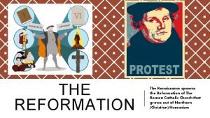 THE REFORMATION The Renaissance spawns the Reformation of