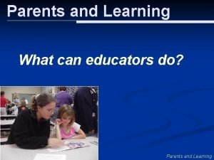 Parents and Learning What can educators do Parents