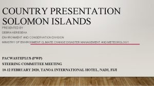COUNTRY PRESENTATION SOLOMON ISLANDS PRESENTED BY DEBRA KERESEKA