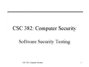 CSC 382 Computer Security Software Security Testing CSC
