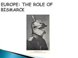 EUROPE THE ROLE OF BISMARCK Who was Bismarck