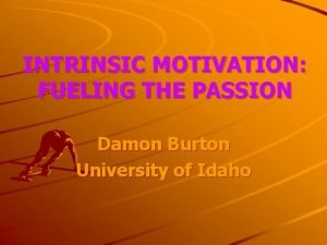 INTRINSIC MOTIVATION FUELING THE PASSION Damon Burton University