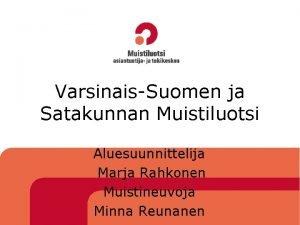 VarsinaisSuomen ja Satakunnan Muistiluotsi Aluesuunnittelija Marja Rahkonen Muistineuvoja