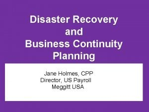 Disaster Recovery and Business Continuity Planning Jane Holmes