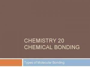 CHEMISTRY 20 CHEMICAL BONDING Types of Molecular Bonding