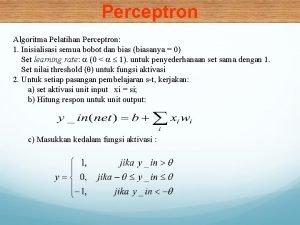 Perceptron Algoritma Pelatihan Perceptron 1 Inisialisasi semua bobot