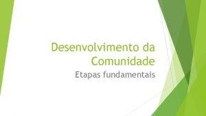 Desenvolvimento da Comunidade Etapas fundamentais Entrada na Comunidade