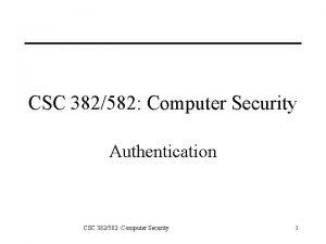 CSC 382582 Computer Security Authentication CSC 382582 Computer