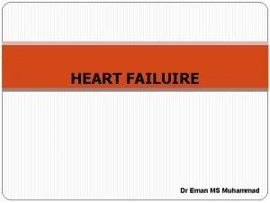 HEART FAILUIRE Dr Eman MS Muhammad HEART FAILURE