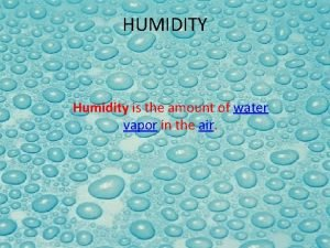 HUMIDITY Humidity is the amount of water vapor