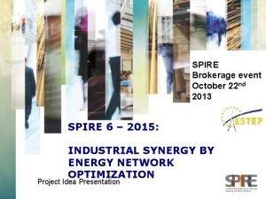 SPIRE Brokerage event October 22 nd 2013 SPIRE