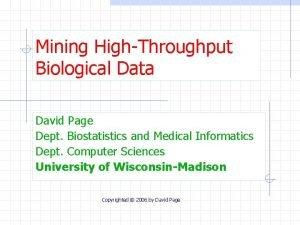 Mining HighThroughput Biological Data David Page Dept Biostatistics