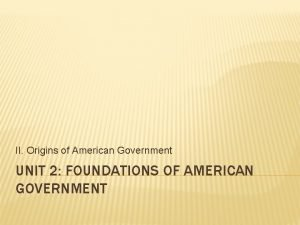 II Origins of American Government UNIT 2 FOUNDATIONS