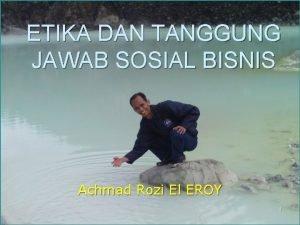 ETIKA DAN TANGGUNG JAWAB SOSIAL BISNIS Achmad Rozi