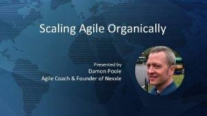 Scaling Agile Organically Presented by Damon Poole Agile