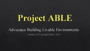 Project ABLE Advocates Building Livable Environments October 2013