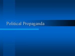 Political Propaganda Propaganda l Propaganda ideas that may