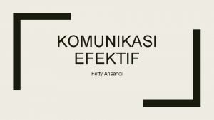 KOMUNIKASI EFEKTIF Fetty Arisandi Komunikasi efektif Komunikasi dapat