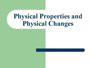Physical Properties and Physical Changes l A physical