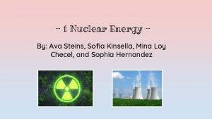 1 Nuclear Energy By Ava Steins Sofia Kinsella