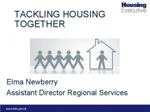 TACKLING HOUSING TOGETHER Elma Newberry Assistant Director Regional