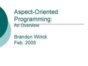 AspectOriented Programming An Overview Brandon Wirick Feb 2005
