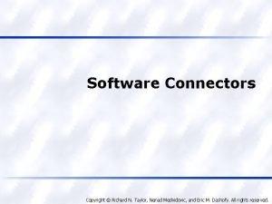 Software Connectors Copyright Richard N Taylor Nenad Medvidovic
