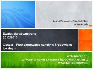 Zesp Szkolno Przedszkolny w Szewcach Ewaluacja wewntrzna 20122013