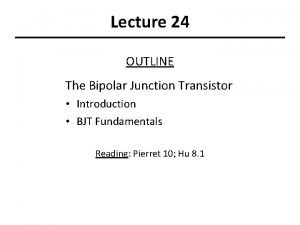 Lecture 24 OUTLINE The Bipolar Junction Transistor Introduction