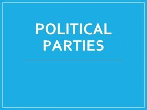 POLITICAL PARTIES What is a political party Defining
