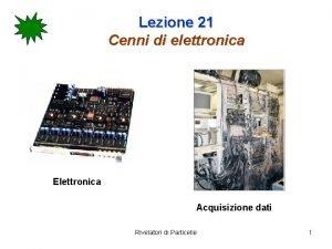 Lezione 21 Cenni di elettronica Elettronica Acquisizione dati
