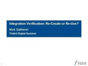 Integration Verification ReCreate or ReUse Nick Gatherer Trident