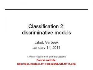 Classification 2 discriminative models Jakob Verbeek January 14