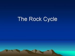 The Rock Cycle The rock cycle is an