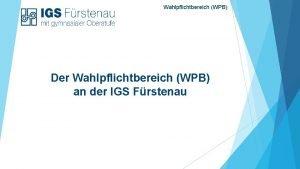 Wahlpflichtbereich WPB Der Wahlpflichtbereich WPB an der IGS