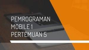 PEMROGRAMAN MOBILE 1 PERTEMUAN 5 2 HELLO KELOMPOK