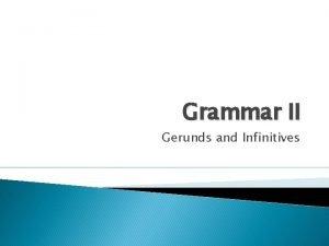 Grammar II Gerunds and Infinitives Gerunds and infinitives