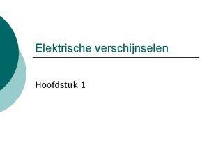 Elektrische verschijnselen Hoofdstuk 1 Inleidende proeven Er is
