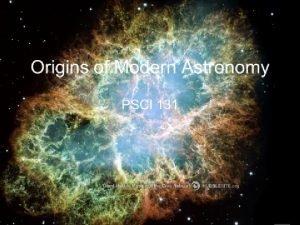 Origins of Modern Astronomy PSCI 131 ORIGINS OF