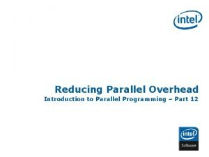 Reducing Parallel Overhead Introduction to Parallel Programming Part