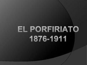 EL PORFIRIATO 1876 1911 EL PORFIRIATO 1876 1911