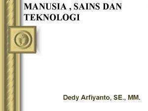 MANUSIA SAINS DAN TEKNOLOGI Dedy Arfiyanto SE MM